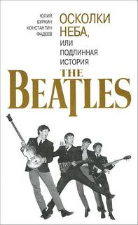 Буркин Юрий, Фадеев Константин - Осколки неба, или подлинная история The Beatles. Книга 1